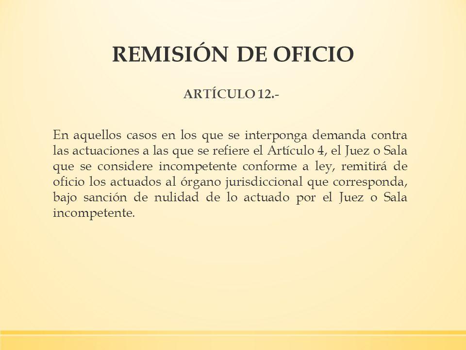 REMISIÓN DE OFICIO ARTÍCULO 12.- En aquellos casos en los que se interponga demanda contra las actuaciones a las que se refiere el Artículo 4, el Juez