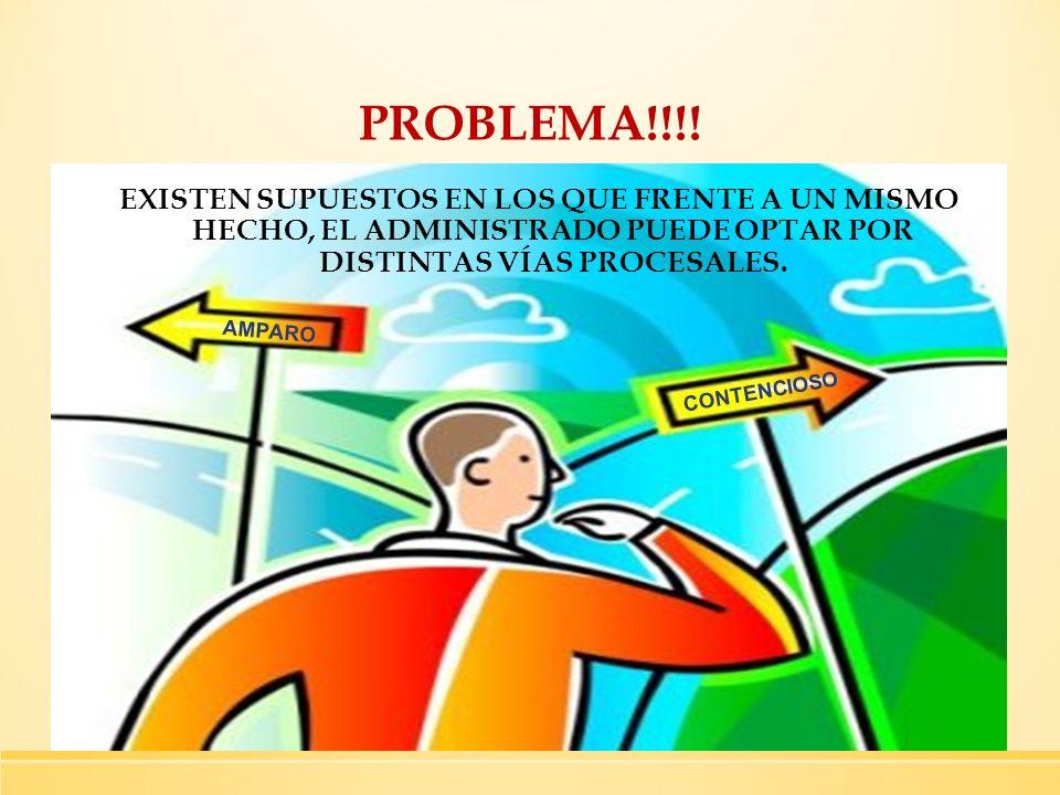 PROBLEMA!!!! AMPARO CONTENCIOSO EXISTEN SUPUESTOS EN LOS QUE FRENTE A UN MISMO HECHO, EL ADMINISTRADO PUEDE OPTAR POR DISTINTAS VÍAS PROCESALES.