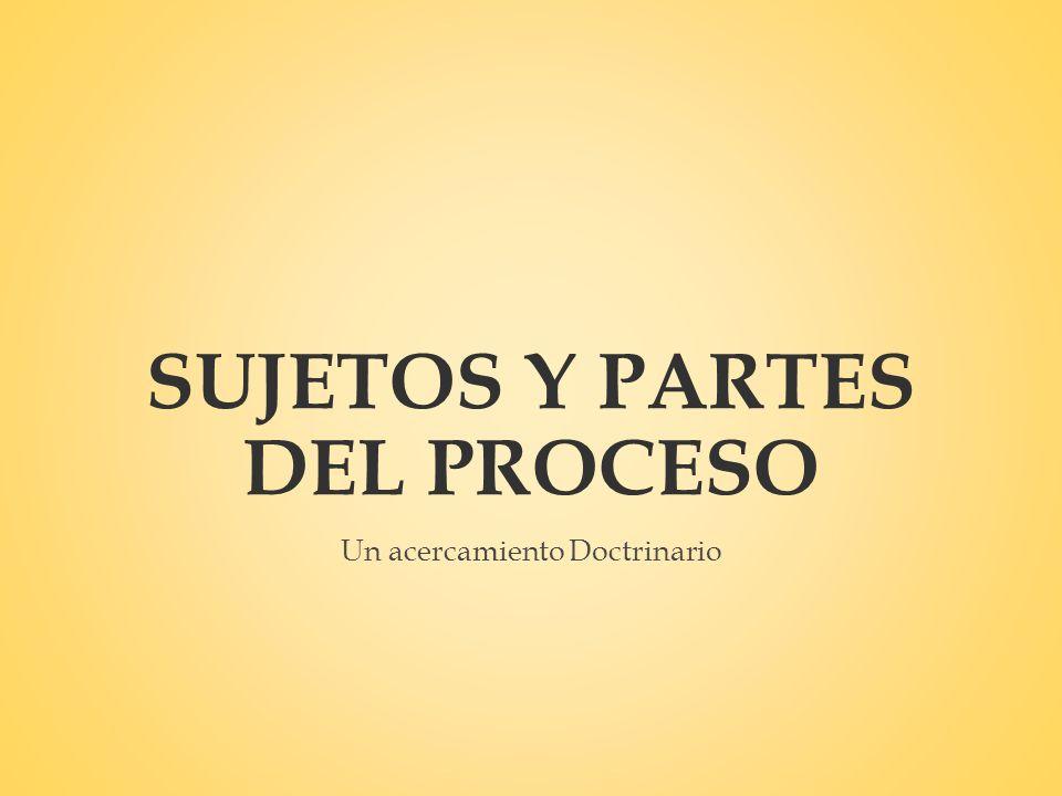 SUJETOS Y PARTES DEL PROCESO Un acercamiento Doctrinario