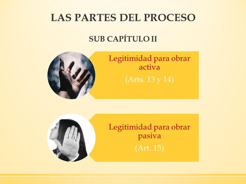 LAS PARTES DEL PROCESO SUB CAPÍTULO II Legitimidad para obrar activa (Arts. 13 y 14) Legitimidad para obrar pasiva (Art. 15)