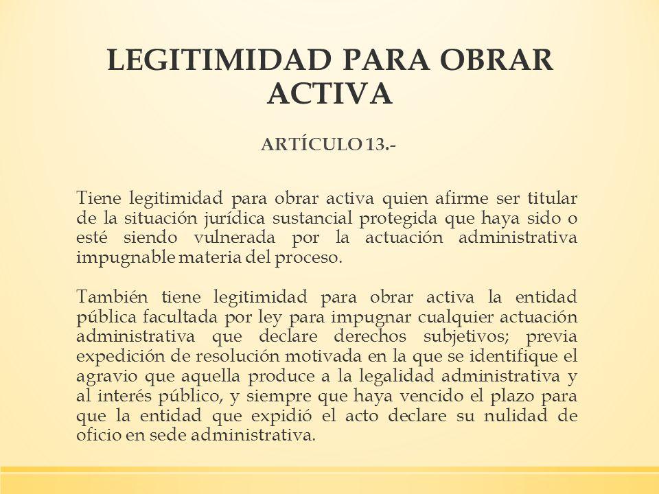 LEGITIMIDAD PARA OBRAR ACTIVA ARTÍCULO 13.- Tiene legitimidad para obrar activa quien afirme ser titular de la situación jurídica sustancial protegida