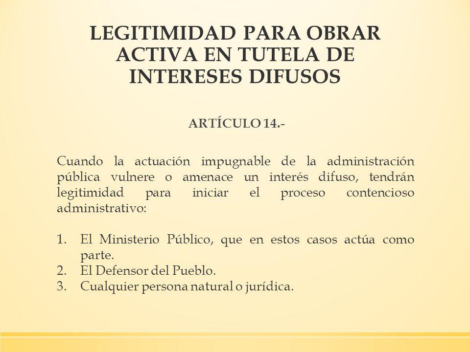 LEGITIMIDAD PARA OBRAR ACTIVA EN TUTELA DE INTERESES DIFUSOS ARTÍCULO 14.- Cuando la actuación impugnable de la administración pública vulnere o amena