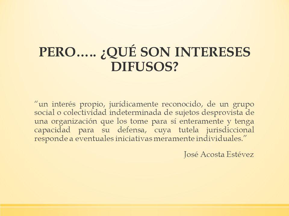 PERO….. ¿QUÉ SON INTERESES DIFUSOS? un interés propio, jurídicamente reconocido, de un grupo social o colectividad indeterminada de sujetos desprovist