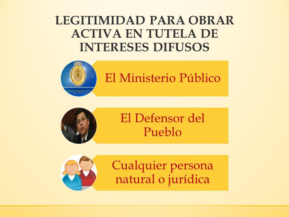LEGITIMIDAD PARA OBRAR ACTIVA EN TUTELA DE INTERESES DIFUSOS El Ministerio Público El Defensor del Pueblo Cualquier persona natural o jurídica