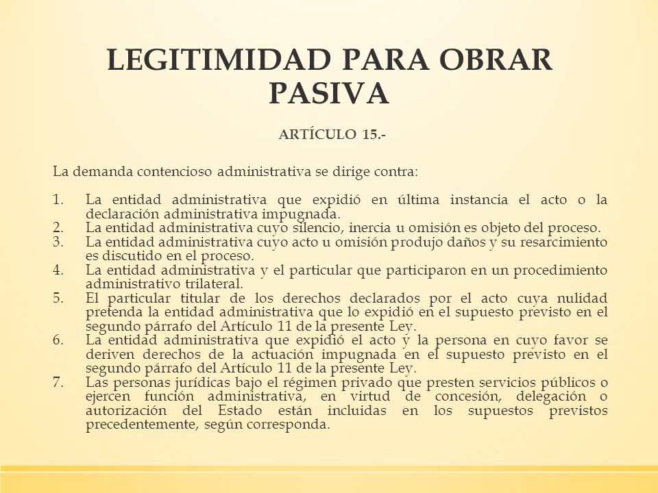 LEGITIMIDAD PARA OBRAR PASIVA ARTÍCULO 15.- La demanda contencioso administrativa se dirige contra: 1.La entidad administrativa que expidió en última