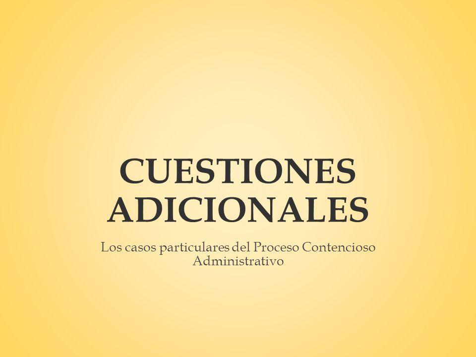 CUESTIONES ADICIONALES Los casos particulares del Proceso Contencioso Administrativo
