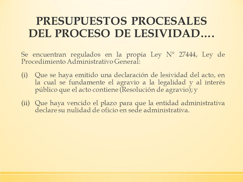 PRESUPUESTOS PROCESALES DEL PROCESO DE LESIVIDAD…. Se encuentran regulados en la propia Ley N° 27444, Ley de Procedimiento Administrativo General: (i)