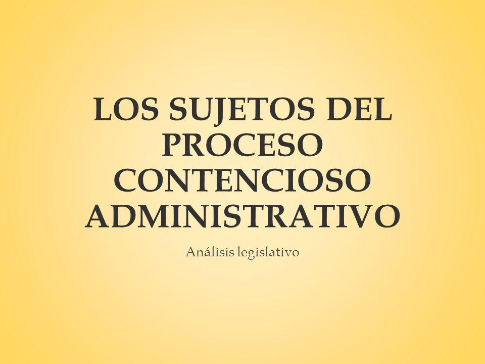 LOS SUJETOS DEL PROCESO CONTENCIOSO ADMINISTRATIVO Análisis legislativo