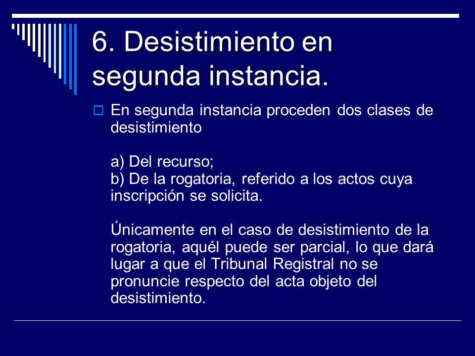 6. Desistimiento en segunda instancia. En segunda instancia proceden dos clases de desistimiento a) Del recurso; b) De la rogatoria, referido a los ac