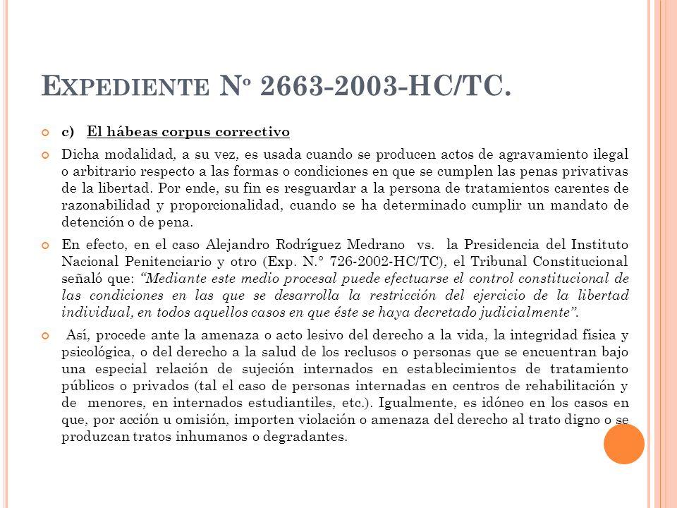 E XPEDIENTE N º 2663-2003-HC/TC. c) El hábeas corpus correctivo Dicha modalidad, a su vez, es usada cuando se producen actos de agravamiento ilegal o