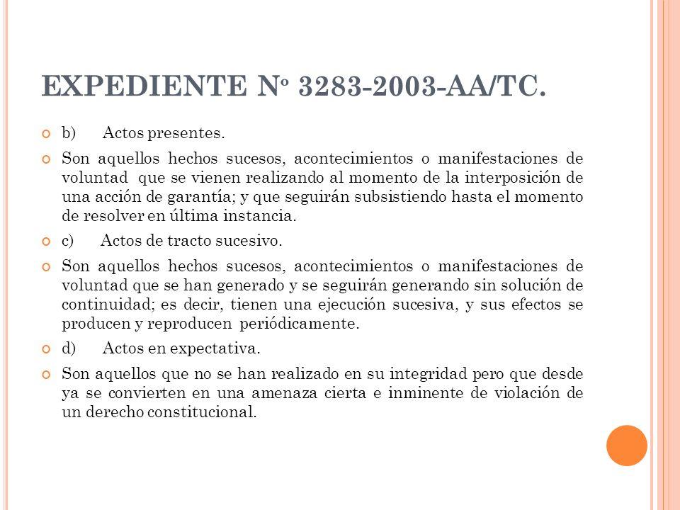 EXPEDIENTE N º 3283-2003-AA/TC. b) Actos presentes. Son aquellos hechos sucesos, acontecimientos o manifestaciones de voluntad que se vienen realizand