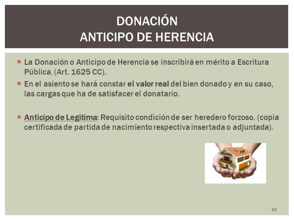 La Donación o Anticipo de Herencia se inscribirá en mérito a Escritura Pública. (Art. 1625 CC). En el asiento se hará constar el valor real del bien d