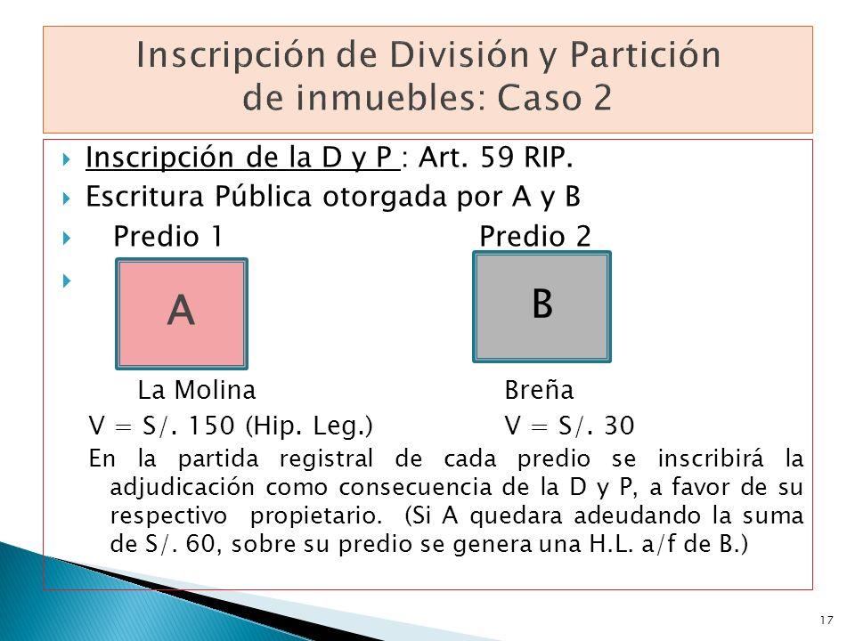 Inscripción de la D y P : Art. 59 RIP. Escritura Pública otorgada por A y B Predio 1Predio 2 La Molina Breña V = S/. 150 (Hip. Leg.) V = S/. 30 En la