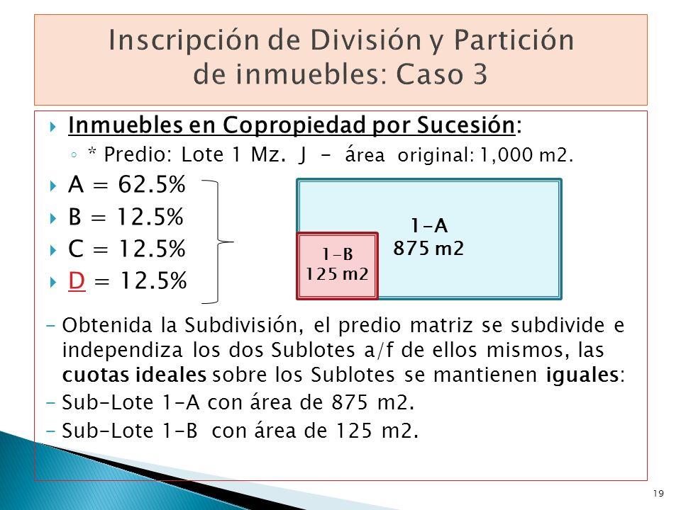 Inmuebles en Copropiedad por Sucesión: * Predio: Lote 1 Mz. J - á rea original: 1,000 m2. A = 62.5% B = 12.5% C = 12.5% D = 12.5% -Obtenida la Subdivi