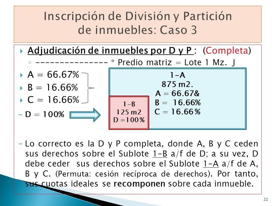 Adjudicación de inmuebles por D y P : (Completa) --------------- * Predio matriz = Lote 1 Mz. J A = 66.67% B = 16.66% C = 16.66% -D = 100% -Lo correct
