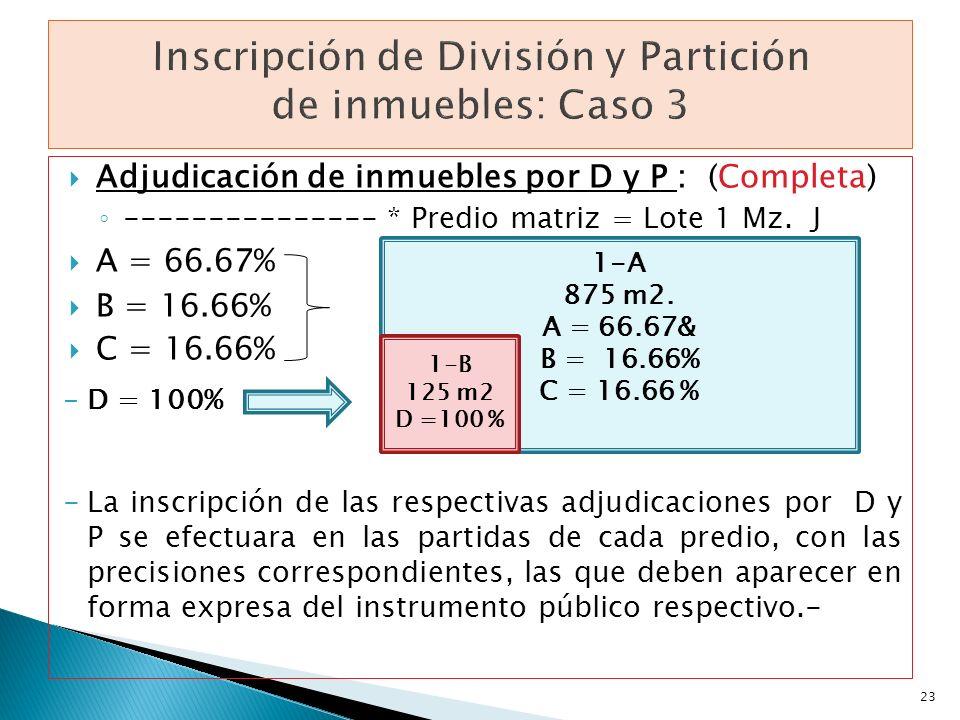 Adjudicación de inmuebles por D y P : (Completa) --------------- * Predio matriz = Lote 1 Mz. J A = 66.67% B = 16.66% C = 16.66% -D = 100% -La inscrip