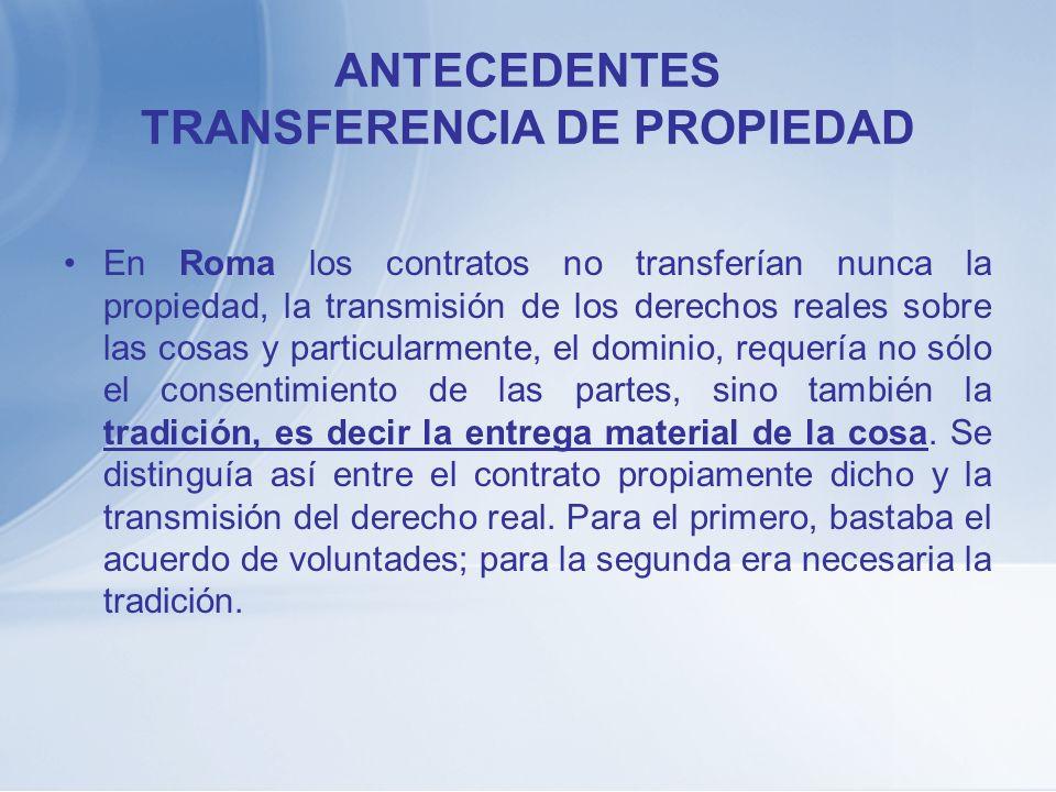 ANTECEDENTES TRANSFERENCIA DE PROPIEDAD En Roma los contratos no transferían nunca la propiedad, la transmisión de los derechos reales sobre las cosas