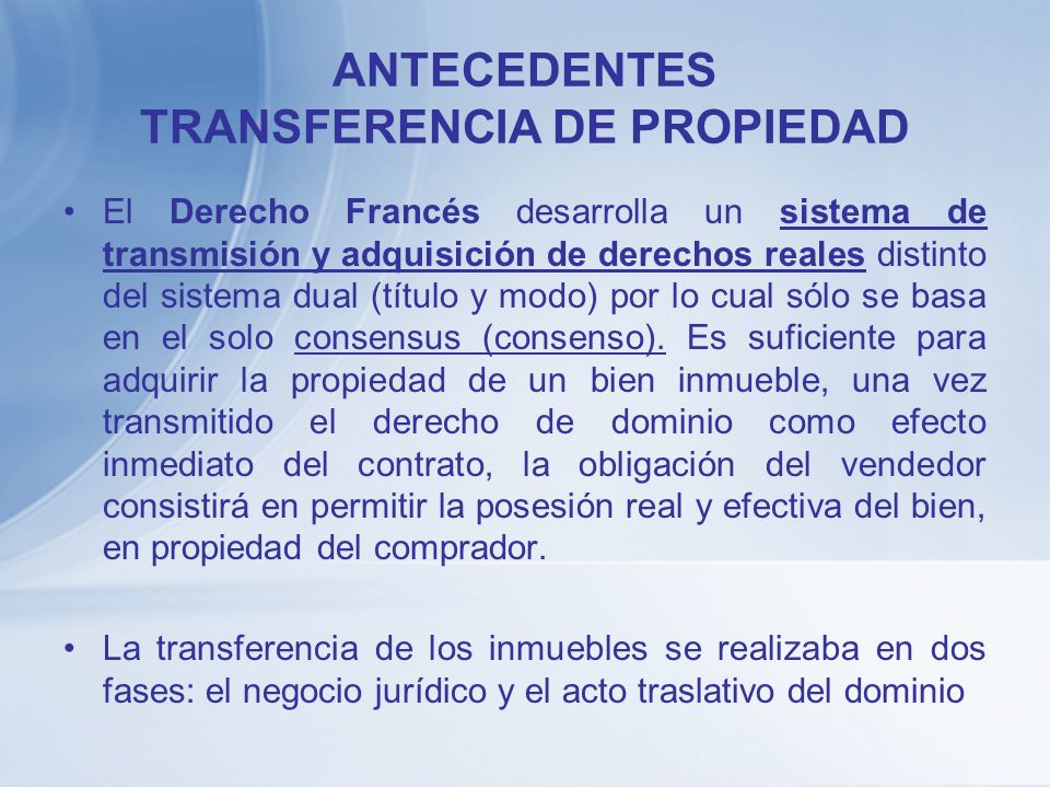 ANTECEDENTES TRANSFERENCIA DE PROPIEDAD En Alemania prima el criterio de la Ausflassung, que es un acuerdo abstracto de transmisión entre el adquiriente y el enajenante.
