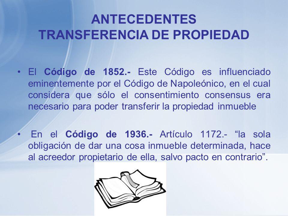 ANTECEDENTES TRANSFERENCIA DE PROPIEDAD El Código de 1852.- Este Código es influenciado eminentemente por el Código de Napoleónico, en el cual conside