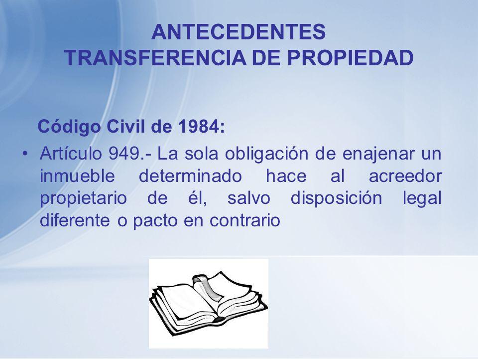 ANTECEDENTES TRANSFERENCIA DE PROPIEDAD Código Civil de 1984: Artículo 949.- La sola obligación de enajenar un inmueble determinado hace al acreedor p