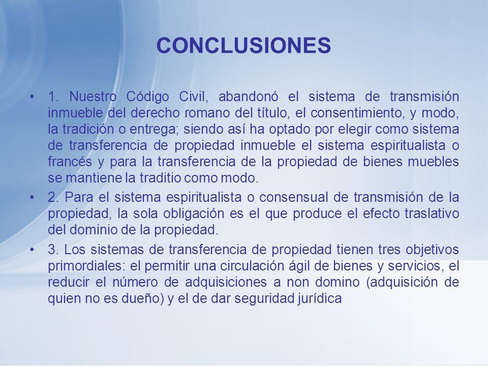 CONCLUSIONES 1. Nuestro Código Civil, abandonó el sistema de transmisión inmueble del derecho romano del título, el consentimiento, y modo, la tradici