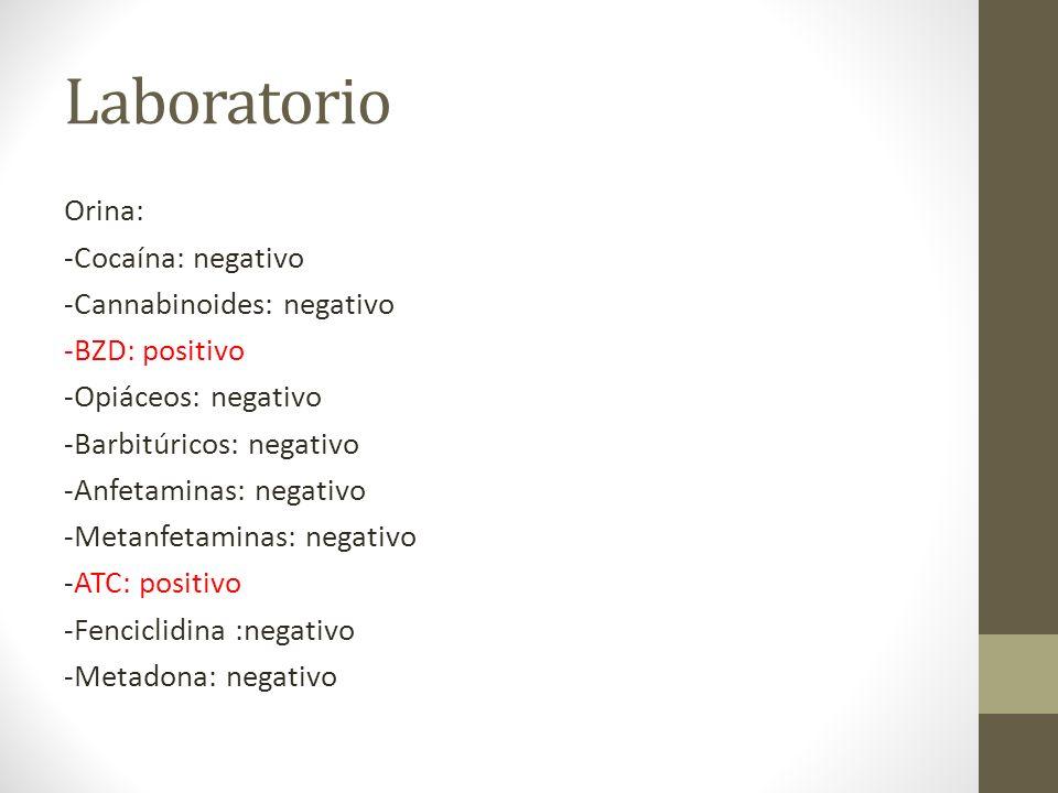 Laboratorio Orina: -Cocaína: negativo -Cannabinoides: negativo -BZD: positivo -Opiáceos: negativo -Barbitúricos: negativo -Anfetaminas: negativo -Metanfetaminas: negativo -ATC: positivo -Fenciclidina :negativo -Metadona: negativo