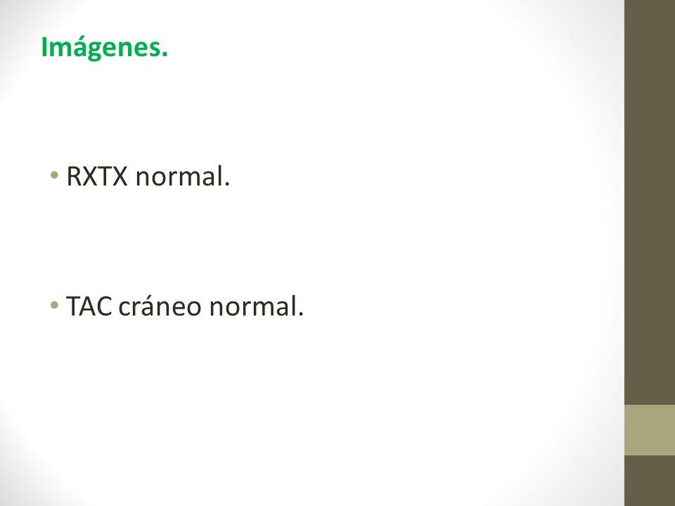 Imágenes. RXTX normal. TAC cráneo normal.