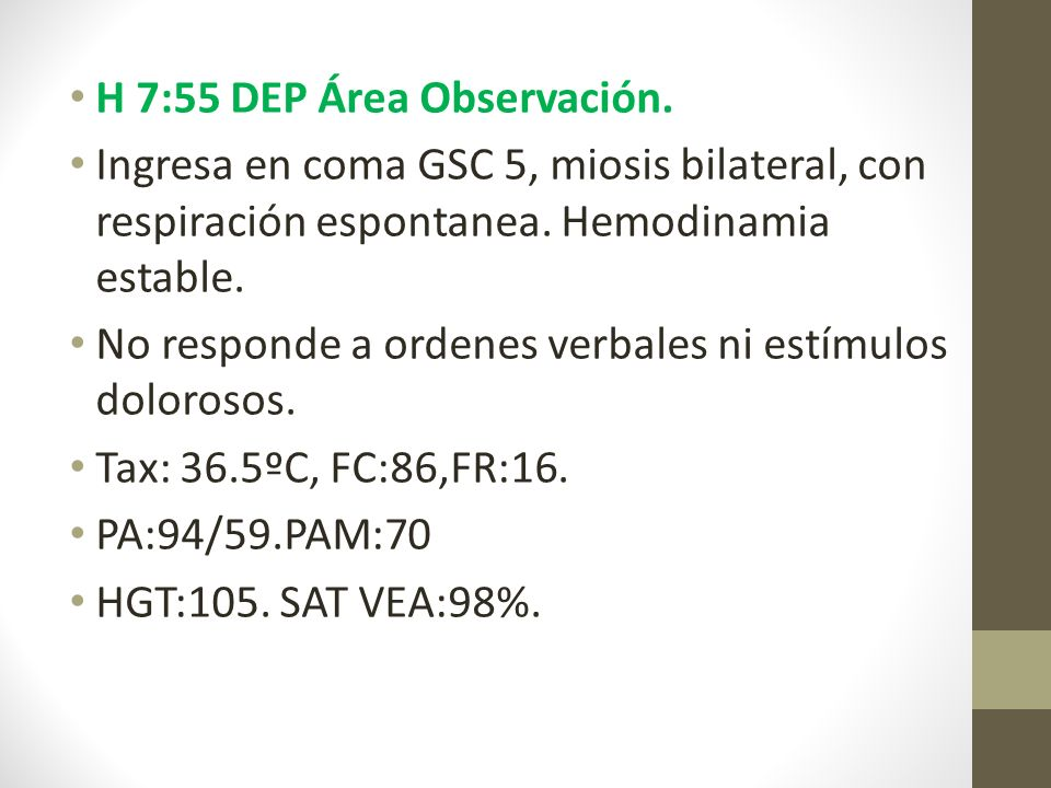 H 7:55 DEP Área Observación. Ingresa en coma GSC 5, miosis bilateral, con respiración espontanea.