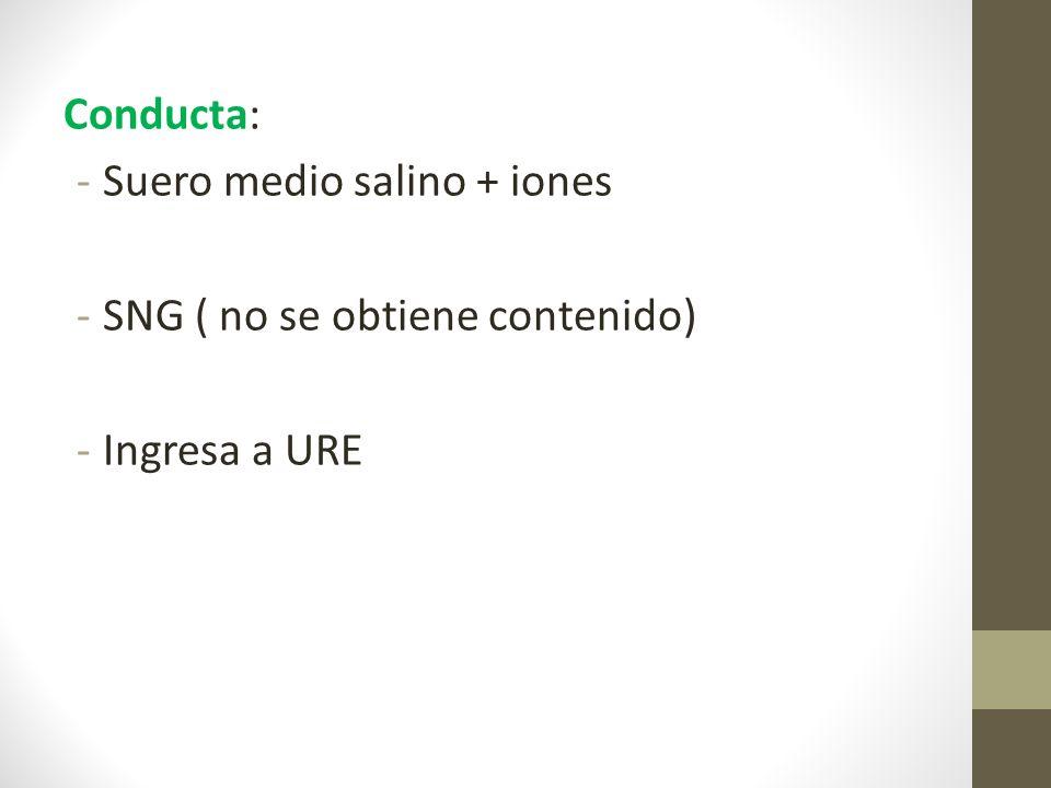 Conducta: -Suero medio salino + iones -SNG ( no se obtiene contenido) -Ingresa a URE