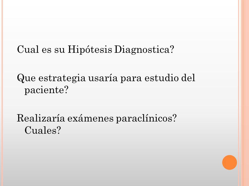 Cual es su Hipótesis Diagnostica? Que estrategia usaría para estudio del paciente? Realizaría exámenes paraclínicos? Cuales?