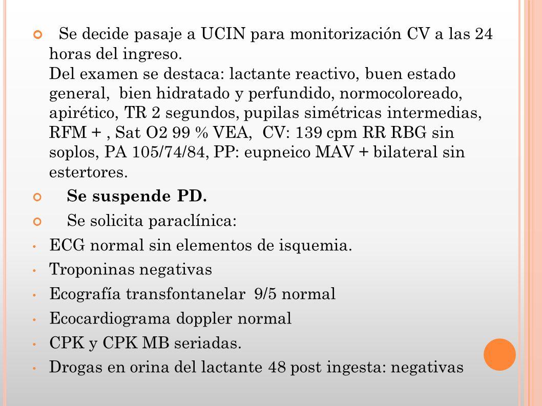 Se decide pasaje a UCIN para monitorización CV a las 24 horas del ingreso. Del examen se destaca: lactante reactivo, buen estado general, bien hidrata