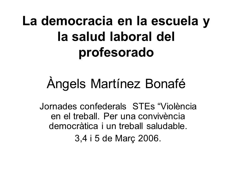 La democracia en la escuela y la salud laboral del profesorado Àngels Martínez Bonafé Jornades confederals STEs Violència en el treball. Per una convi