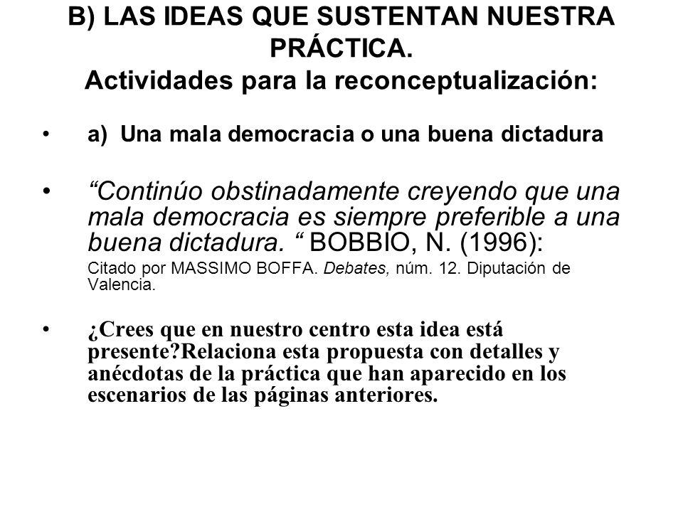 B) LAS IDEAS QUE SUSTENTAN NUESTRA PRÁCTICA. Actividades para la reconceptualización: a) Una mala democracia o una buena dictadura Continúo obstinadam