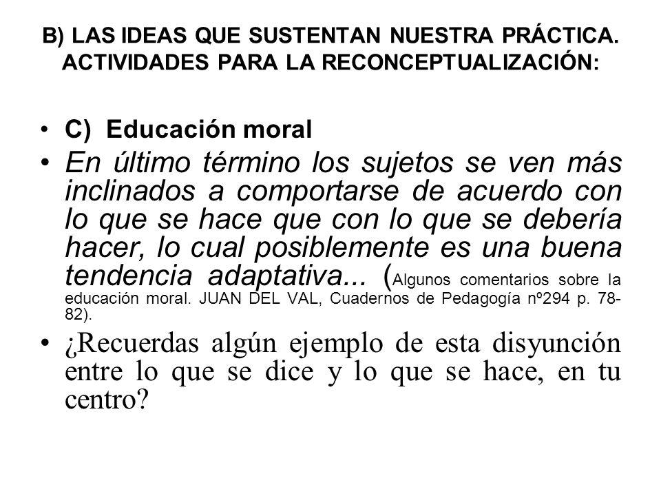 B) LAS IDEAS QUE SUSTENTAN NUESTRA PRÁCTICA. ACTIVIDADES PARA LA RECONCEPTUALIZACIÓN: C) Educación moral En último término los sujetos se ven más incl