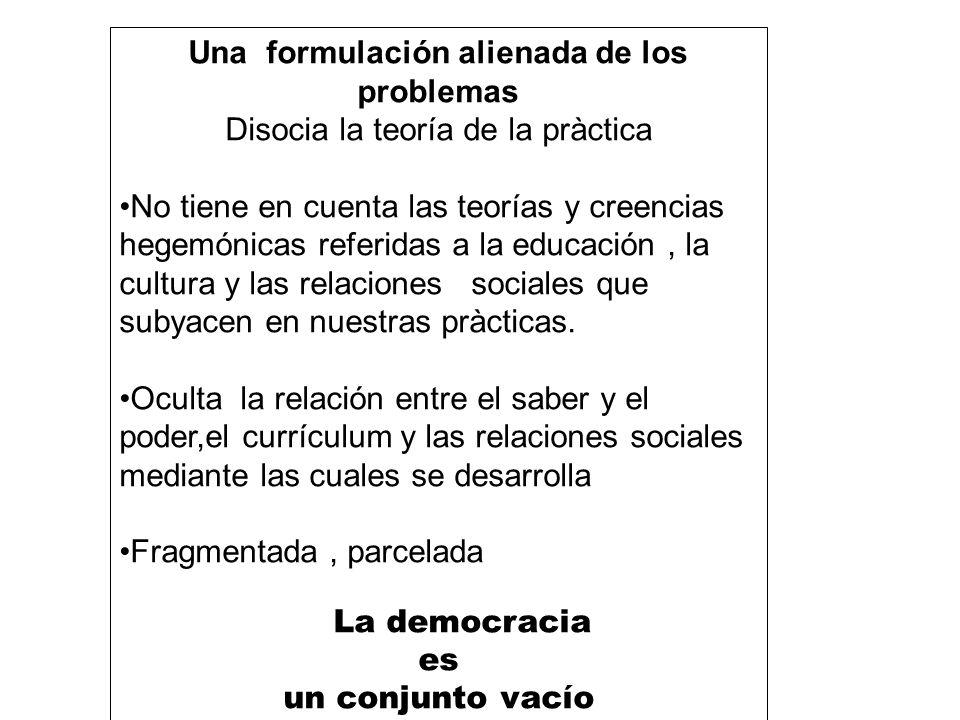Una formulación alienada de los problemas Disocia la teoría de la pràctica No tiene en cuenta las teorías y creencias hegemónicas referidas a la educa
