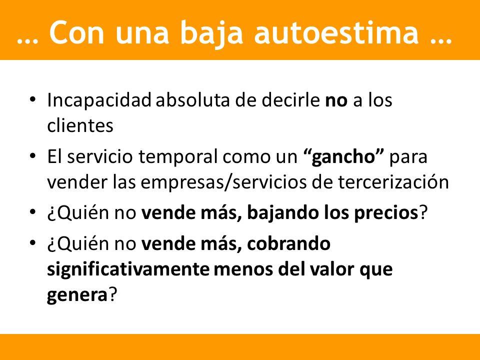 … Con una baja autoestima … Incapacidad absoluta de decirle no a los clientes El servicio temporal como un gancho para vender las empresas/servicios d