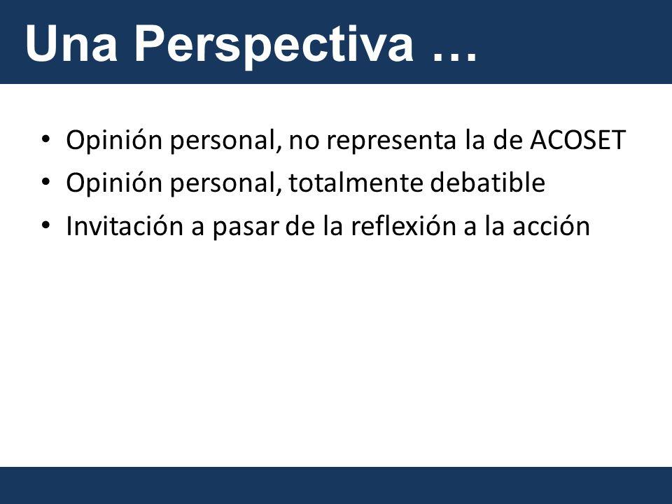 Una Perspectiva Opinión personal, no representa la de ACOSET Opinión personal, totalmente debatible Invitación a pasar de la reflexión a la acción Una