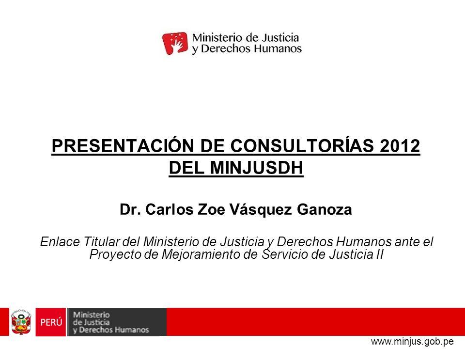 PRESENTACIÓN DE CONSULTORÍAS 2012 DEL MINJUSDH Dr. Carlos Zoe Vásquez Ganoza Enlace Titular del Ministerio de Justicia y Derechos Humanos ante el Proy