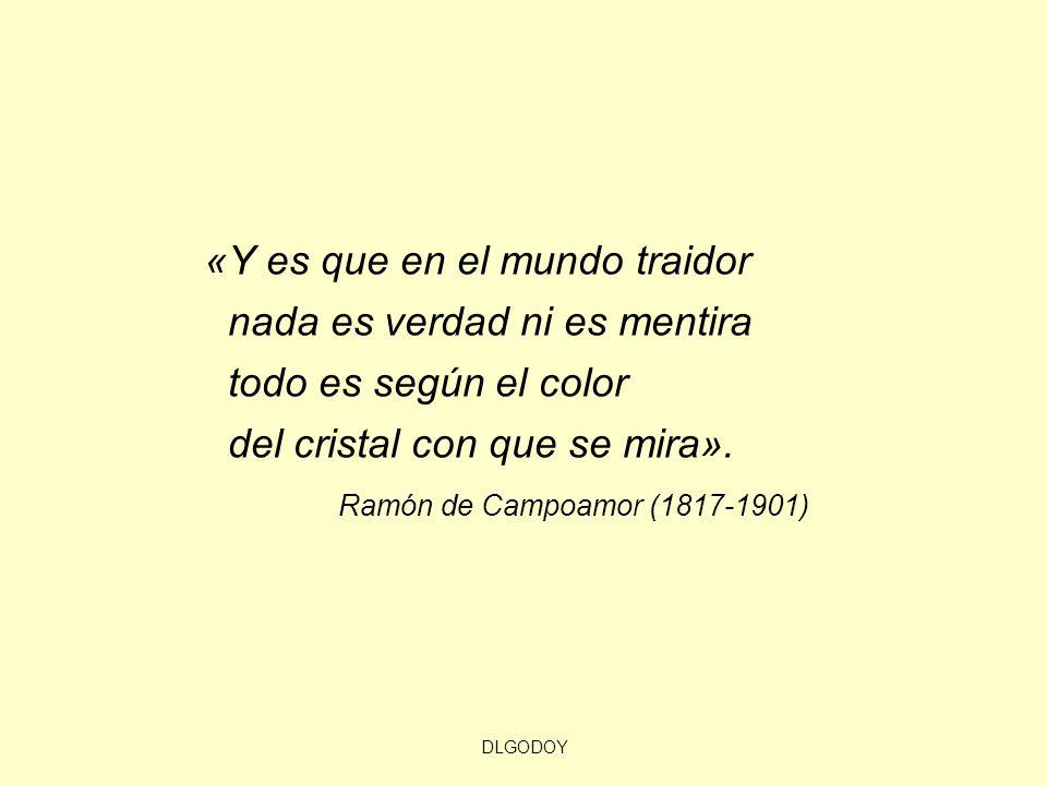 DLGODOY «Y es que en el mundo traidor nada es verdad ni es mentira todo es según el color del cristal con que se mira». Ramón de Campoamor (1817-1901)