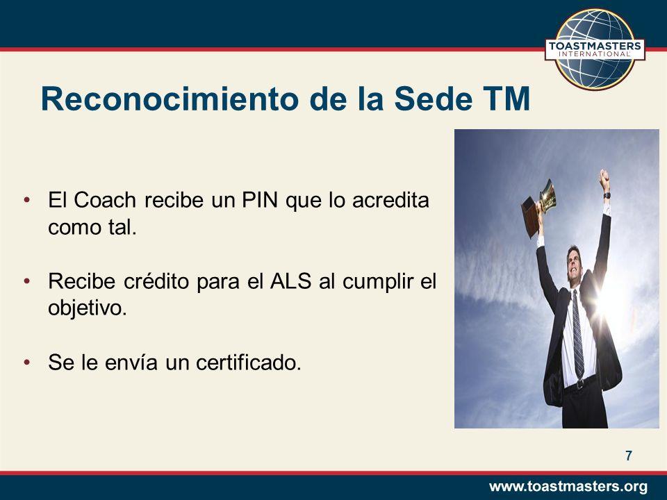7 Reconocimiento de la Sede TM El Coach recibe un PIN que lo acredita como tal. Recibe crédito para el ALS al cumplir el objetivo. Se le envía un cert