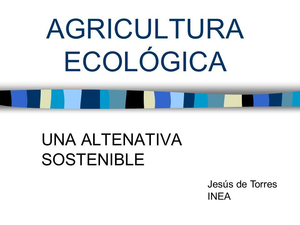 AGRICULTURA ECOLÓGICA UNA ALTENATIVA SOSTENIBLE Jesús de Torres INEA