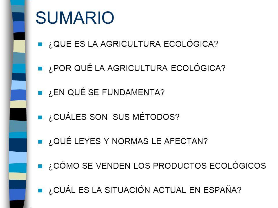 SUMARIO ¿QUE ES LA AGRICULTURA ECOLÓGICA? ¿POR QUÉ LA AGRICULTURA ECOLÓGICA? ¿EN QUÉ SE FUNDAMENTA? ¿CUÁLES SON SUS MÉTODOS? ¿QUÉ LEYES Y NORMAS LE AF