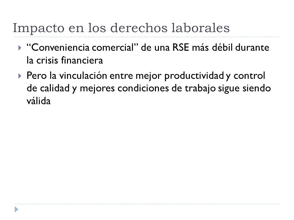 Impacto en los derechos laborales Conveniencia comercial de una RSE más débil durante la crisis financiera Pero la vinculación entre mejor productividad y control de calidad y mejores condiciones de trabajo sigue siendo válida