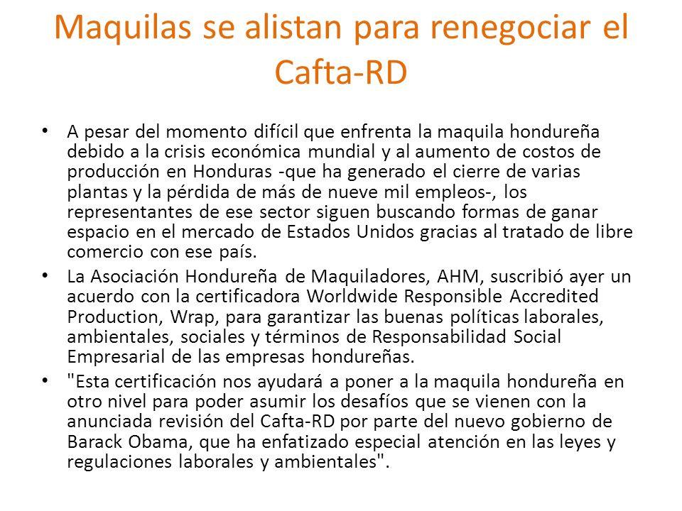 Maquilas se alistan para renegociar el Cafta-RD A pesar del momento difícil que enfrenta la maquila hondureña debido a la crisis económica mundial y a