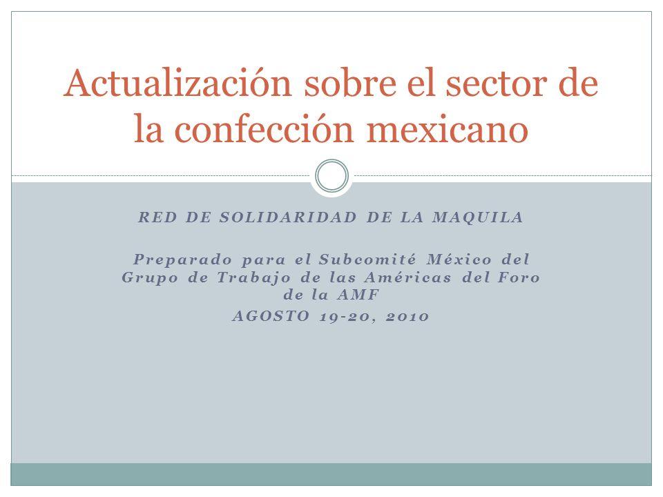 RED DE SOLIDARIDAD DE LA MAQUILA Preparado para el Subcomité México del Grupo de Trabajo de las Américas del Foro de la AMF AGOSTO 19-20, 2010 Actualización sobre el sector de la confección mexicano