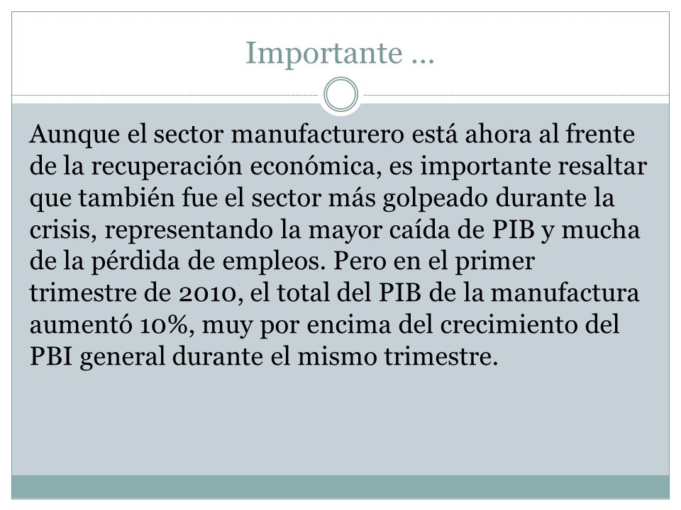Importante … Aunque el sector manufacturero está ahora al frente de la recuperación económica, es importante resaltar que también fue el sector más golpeado durante la crisis, representando la mayor caída de PIB y mucha de la pérdida de empleos.