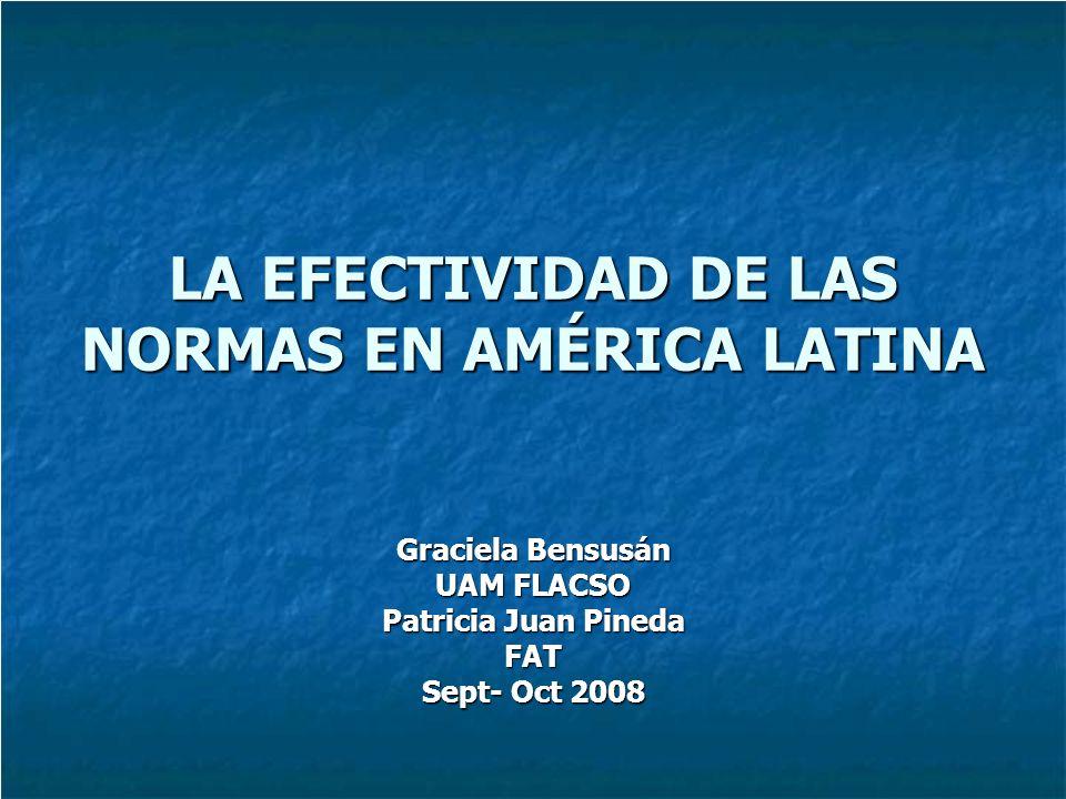 LA EFECTIVIDAD DE LAS NORMAS EN AMÉRICA LATINA Graciela Bensusán UAM FLACSO Patricia Juan Pineda FAT Sept- Oct 2008