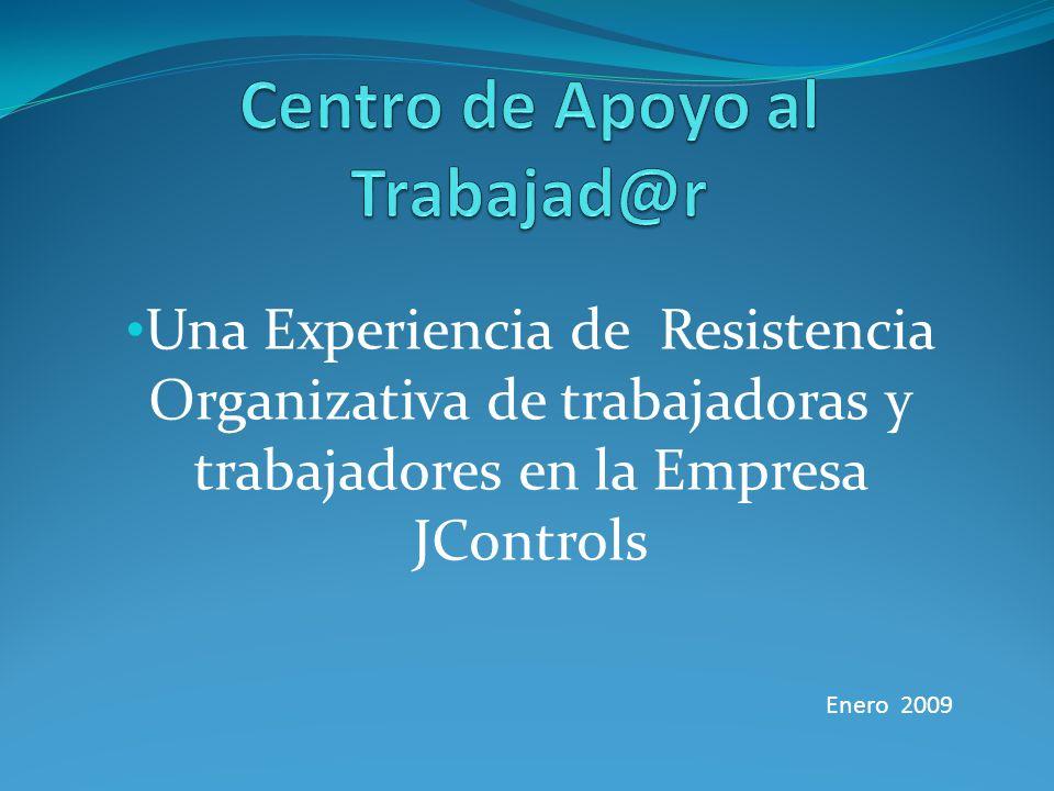 Una Experiencia de Resistencia Organizativa de trabajadoras y trabajadores en la Empresa JControls Enero 2009