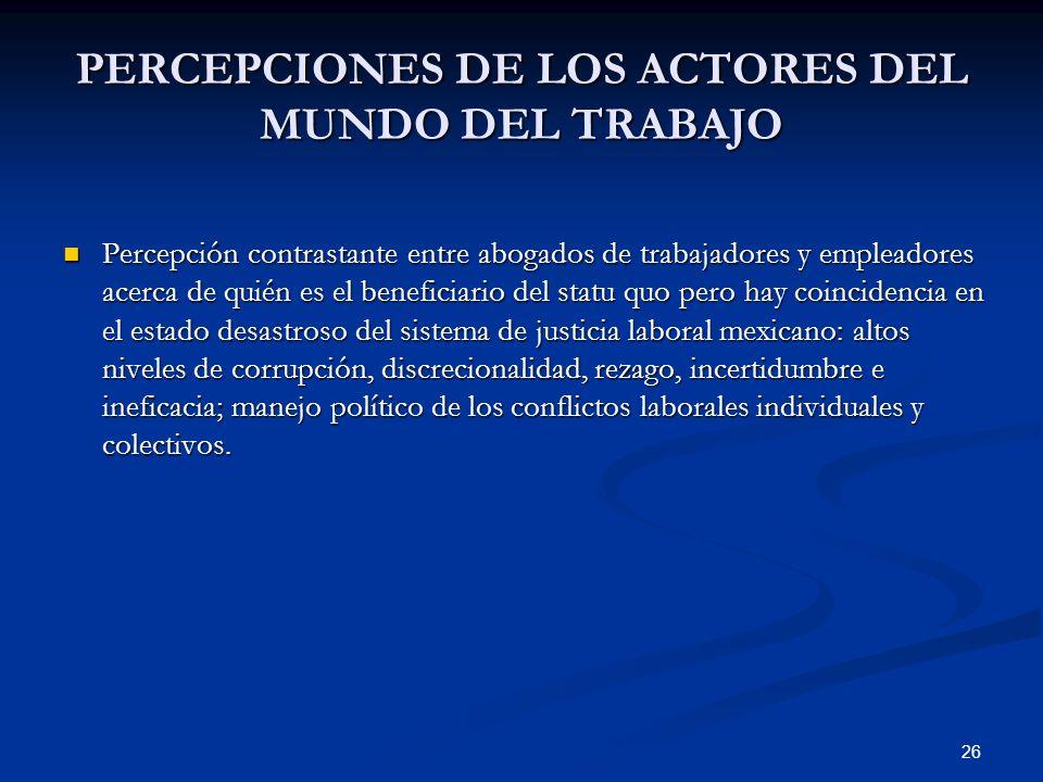 26 PERCEPCIONES DE LOS ACTORES DEL MUNDO DEL TRABAJO Percepción contrastante entre abogados de trabajadores y empleadores acerca de quién es el benefi