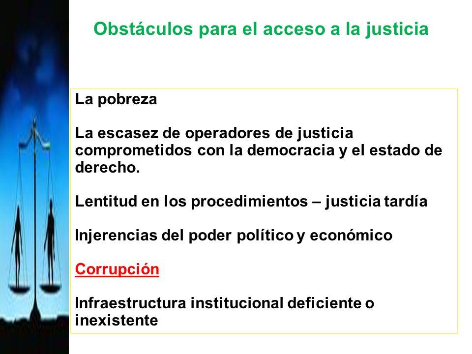 Obstáculos para el acceso a la justicia La pobreza La escasez de operadores de justicia comprometidos con la democracia y el estado de derecho.
